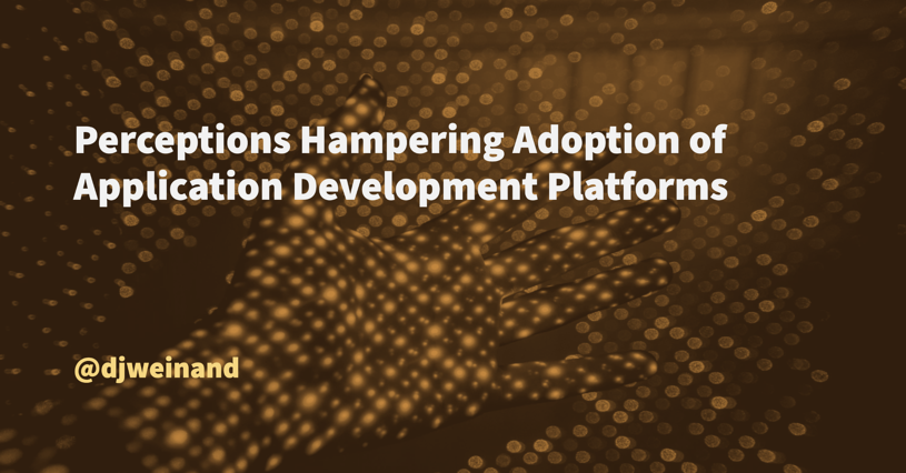 Perceptions Hampering Adoption of Application Development Platforms, Blog