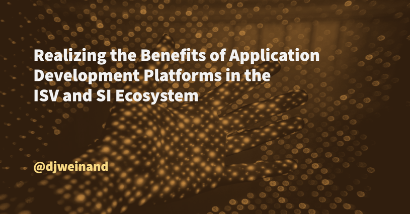 Realizing the Benefits of Application Development Platforms in the ISV and SI Ecosystem, Blog
