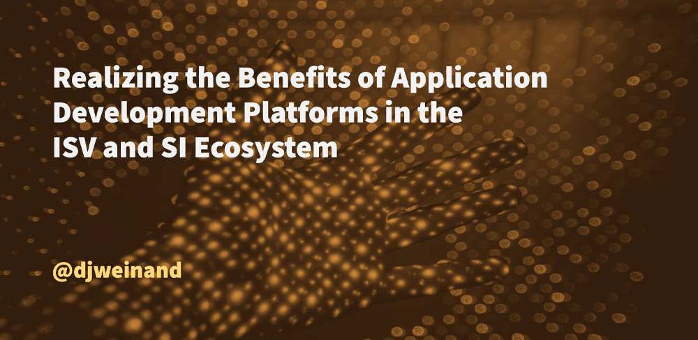 Realizing the Benefits of Application Development Platforms in the ISV and SI Ecosystem