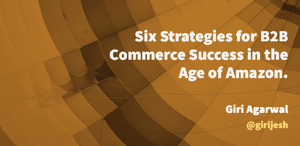 Six strategies for B2B commerce success in the age of amazon.