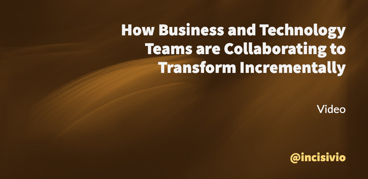 How Business and Technology Teams are Collaborating to transform Incrementally