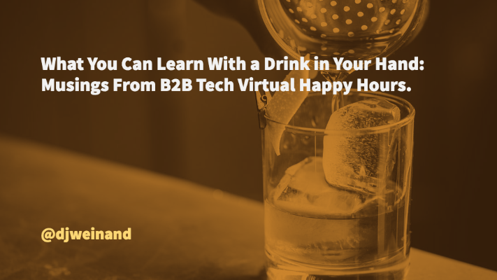 What you Can Learn with a Drink in Your Hand_ Musings from B2B Tech Virtual Happy Hours.